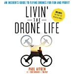 Livin' the Drone Life: An Insider's Guide to Flying Drones for Fun and Profit | Paul Aitken,Rob Burdick,Tim Ray