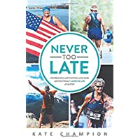Never Too Late: Inspiration, Motivation, and Sage Advice from 7 Later-in-Life Athletes