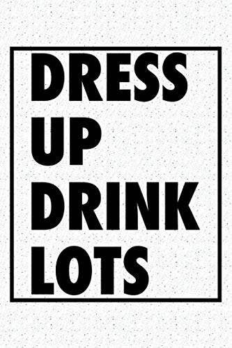 Dress Up Drink Lots: A 6x9 Inch Matte Softcover Notebook Journal With 120 Blank Lined Pages And An Uplifting Positive Cover Slogan]()