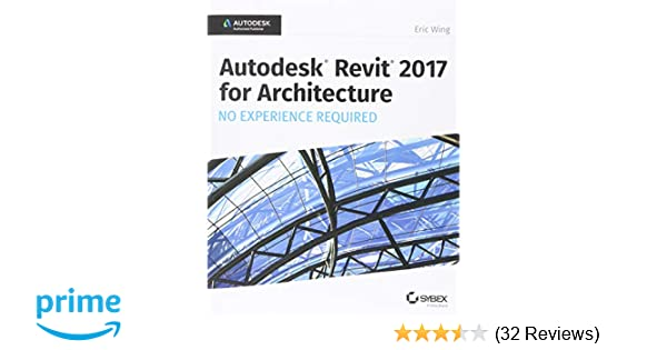 Autodesk Revit 2017 for Architecture: No Experience Required: Eric