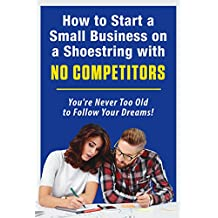 How to Start a Small Business on a Shoestring with NO COMPETITORS: You're Never Too Old to Follow Your Dreams!