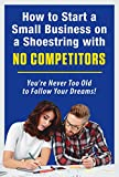 img - for How to Start a Small Business on a Shoestring with NO COMPETITORS: You're Never Too Old to Follow Your Dreams! book / textbook / text book