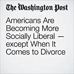 Americans Are Becoming More Socially Liberal — except When It Comes to Divorce | Catherine Rampell