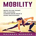 Mobility: How to Fix Tight Hip Flexors, Lower Back Pain & Sore Shoulders Audiobook by Rachael Morsole Narrated by Bo Morgan