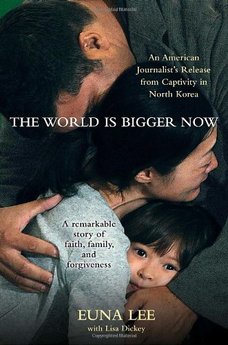 The World Is Bigger Now: An American Journalist's Release from Captivity in North Korea . . . A Remarkable Story of Fait