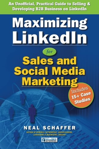 Download Maximizing LinkedIn for Sales and Social Media Marketing: An Unofficial, Practical Guide to Selling & Developing B2B Business on LinkedIn PDF