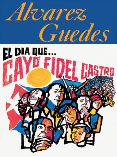Descargar Libro El Dia Que CayoŽfidel Castro: Alvarez Guedes Alvarez Guedes