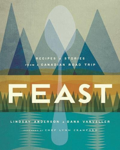 Feast: Recipes and Stories from a Canadian Road Trip by Lindsay Anderson, Dana VanVeller