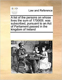 Book A list of the persons on whose lives the sum of 175000l. was subscribed, pursuant to an Act of Parliament passed in the kingdom of Ireland
