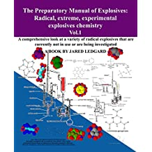 The Preparatory Manual of Explosives: Radical, Extreme, Experimental, Explosives Chemistry Vol.1: A comprehensive look at a variety of radical explosives that are under investigation