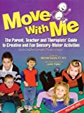 Move with Me : The Parent, Teacher and Therapists' Guide to Creative and Fun Sensory-Motor Activities, Sikora, Michele, 1933940255