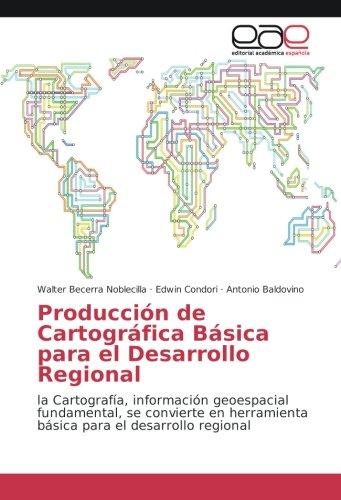 Produccion de Cartografia Basica para el Desarrollo Regional: la Cartografia, informacion geoespacial fundamental, se convierte en herramienta basica para el desarrollo regional (Spanish Edition) [Walter Becerra Noblecilla - Edwin Condori - Antonio Baldo