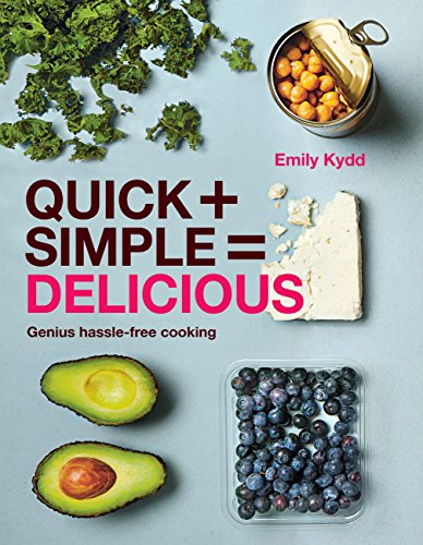 Quick + Simple = Delicious: Genius, Hassle-free Cooking by Emily Kydd