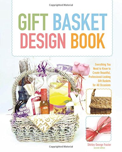 (The Gift Basket Design Book, 2nd: Everything You Need to Know to Create Beautiful, Professional-Looking Gift Baskets for All Occasions (Gift Basket Design Book: Everything You Need to Know to Create))