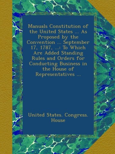 Manuals Constitution of the United States ... As Proposed by the Convention ... September 17, 1787, ...: To Which Are Added Standing Rules and Orders ... Business in the House of Representatives ... PDF ePub book