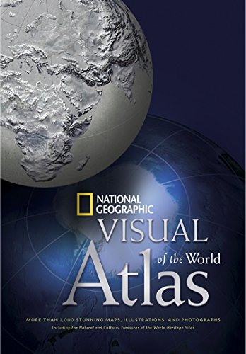 National Geographic Visual Atlas of the World: More Than 1,000 Stunning Maps, Illustrations, and Photographs, including the Natural and Cultural Treasures of the World Heritage Sites