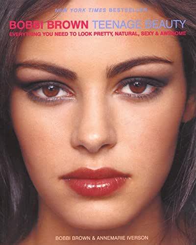 Bobbi Brown Teenage Beauty: Everything You Need to Look Pretty, Natural, Sexy and Awesome