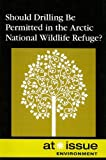Should Drilling Be Permitted In The Arctic National Wildlife Refuge? (At Issue Series)