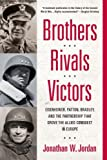 Brothers, Rivals, Victors: Eisenhower, Patton, Bradley and the Partnership that Drove the Allied Conquest i n Europe