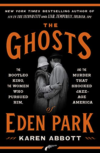 The Ghosts of Eden Park: The Bootleg King, the Women Who Pursued Him, and the Murder That Shocked Jazz-Age America by [Abbott, Karen]