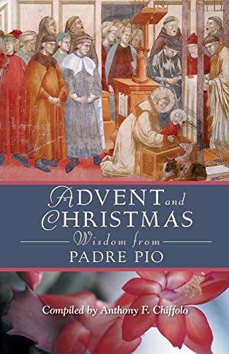 Advent And Christmas Wisdom from Padre Pio: Daily Scripture And Prayers Together With Saint Pio of Pietrelcina's Own Words by