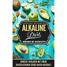 Die Alkaline Diät - Abnehmen mit Basenfasten - mit Rezept Teil, Rezepte zum nachkochen, schlank, fit und gesund: Gewicht verlieren mit einem ausgeglichenen Säure - Basen - Haushalt (German Edition)