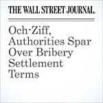 Och-Ziff, Authorities Spar Over Bribery Settlement Terms | Michael Rothfeld,Christopher M. Matthews,Jean Eaglesham