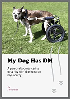 My Dog Has DM: A Personal Journey Caring for a Dog with Degenerative Myelopathy by [Davies, Josh]