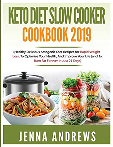 Keto Diet Slow Cooker Cookbook 2019: Healthy Delicious Ketogenic Diet Recipes for Rapid Weight Loss, to Optimize Your Health, and Improve Your Life (And to Burn Fat Forever in Just 21 Days)