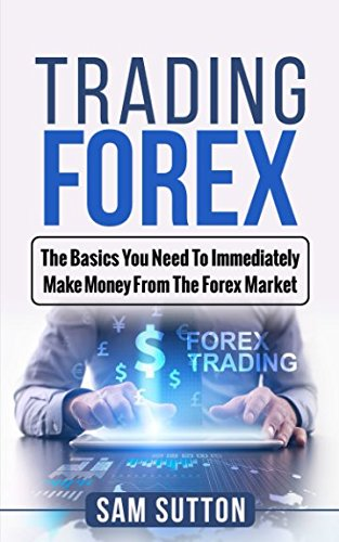 Trading Forex: The Basics You Need To Immediately Make Money From The Forex Market