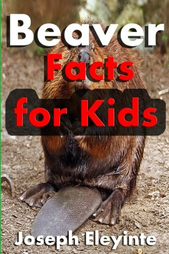 Beaver Facts for Kids: Interesting Facts About Beavers (Facts About Animals) (Volume 10)