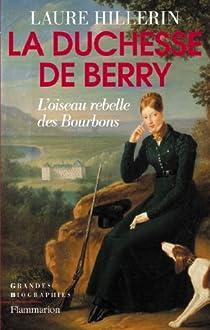 La Duchesse de Berry : L'oiseau rebelle des bourbons par Hillerin