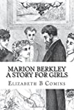 Marion Berkley a Story for Girls, Elizabeth B. Comins, 1481174959