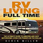 RV Living Full Time: The Ultimate Guide to Amazing and Easy Motorhome Living for Pennies on the Dollar | Derek Miller