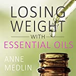 Essential Oils for Weight Loss: Your Essential Oils Reference Guide: Essential Oils for Beginners, Book 1 | Anne Medlin
