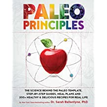 Paleo Principles: The Science Behind the Paleo Template, Step-by-Step Guides, Meal Plans, and 200+ Healthy & Delicious Recipes for Real Life