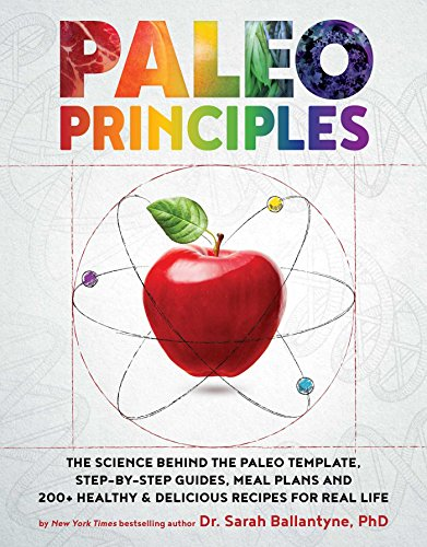 Paleo Principles: The Science Behind the Paleo Template StepbyStep Guides Meal Plans and 200 Healthy amp Delicious Recipes for Real Life