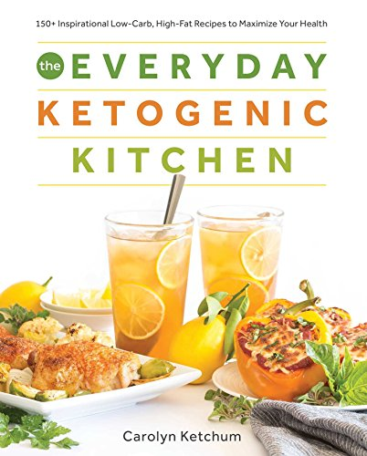 The Everyday Ketogenic Kitchen: With More than 150 Inspirational Low-Carb, High-Fat Recipes to Maximize Your Health by Carolyn Ketchum
