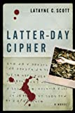 Front cover for the book Latter-Day Cipher: A Novel by Latayne Scott