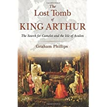 The Lost Tomb of King Arthur: The Search for Camelot and the Isle of Avalon by Graham Phillips (2016-04-11)