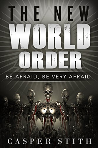 The New World Order: Be Afraid, Be Very Afraid (What The New World Order Means to You!) (Illuminati Secrets Book 1) by [Stith, Casper]