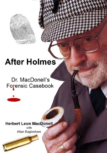 After Holmes: Dr. MacDonell's Forensic Casebook