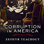 Corruption in America: From Benjamin Franklin's Snuff Box to Citizens United   Zephyr Teachout