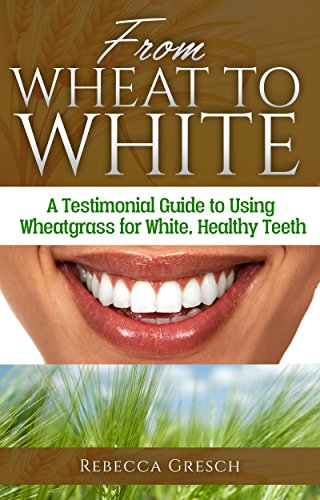 From Wheat to White: A Testimonial Guide to Using Wheatgrass for White, Healthy Teeth