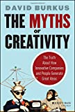 The Myths of Creativity: The Truth About How Innovative Companies and People Generate Great Ideas