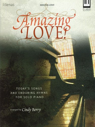 Amazing Love!: Today's Songs and Enduring Hymns for Solo Piano