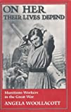 img - for On Her Their Lives Depend: Munitions Workers in the Great War by Angela Woollacott (1994-05-20) book / textbook / text book
