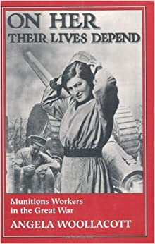 On Her Their Lives Depend: Munitions Workers in the Great War by Angela Woollacott (1994-05-20)