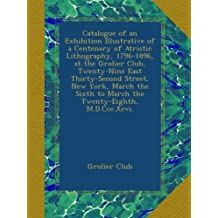 Catalogue of an Exhibition Illustrative of a Centenary of Atristic Lithography, 1796-1896, at the Grolier Club, Twenty-Nine East Thirty-Second Street, New York, March the Sixth to March the Twenty-Eighth, M.D.Ccc.Xcvi.