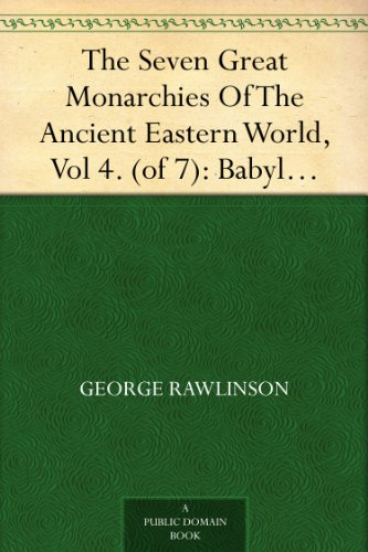 The Seven Great Monarchies Of The Ancient Eastern World, Vol 4. (of 7): Babylon The History, Geography, And Antiquities Of Chaldaea, Assyria, Babylon, ... Persian Empire; With Maps and Illustrations.